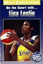 Lisa Leslie - On the Court With... ebook by Matt Christopher