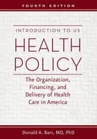 Introduction to US Health Policy - The Organization, Financing, and Delivery of Health Care in America ebook by Donald A. Barr