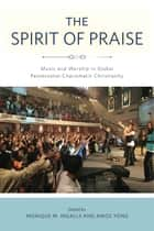 The Spirit of Praise - Music and Worship in Global Pentecostal-Charismatic Christianity ebook by Monique M. Ingalls, Amos Yong