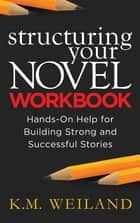 Structuring Your Novel Workbook: Hands-On Help for Building Strong and Successful Stories eBook por K.M. Weiland