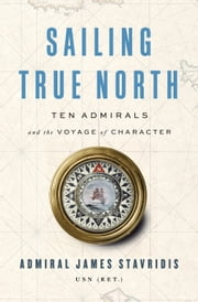 Sailing True North - Ten Admirals and the Voyage of Character ebook by Admiral James Stavridis, USN