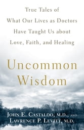 Uncommon Wisdom - True Tales of What Our Lives as Doctors Have Taught Us about Love, Faith and Healing ebook by John Castaldo,Lawrence Levitt