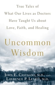 Uncommon Wisdom - True Tales of What Our Lives as Doctors Have Taught Us about Love, Faith and Healing ebook by John Castaldo, Lawrence Levitt