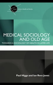 Medical Sociology and Old Age: Towards a sociology of health in later life ebook by Higgs, Paul