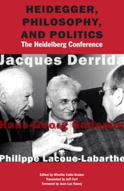 Heidegger, Philosophy, and Politics - The Heidelberg Conference ebook by Jacques Derrida,Hans-Georg Gadamer,Philippe Lacoue-Labarthe,Mireille Calle-Gruber,Jeff Fort,Jean-Luc Nancy