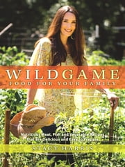 Wild Game Food for Your Family - Nutritious Meat, Fish, and Vegetable Recipes that are Delicious and Easy to Prepare ebook by Kobo.Web.Store.Products.Fields.ContributorFieldViewModel