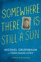 Somewhere There Is Still a Sun ebook by Michael Gruenbaum,Todd Hasak-Lowy