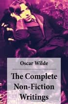 The Complete Non-Fiction Writings (Essays on Art + The Rise Of Historical Criticism + Poems in Prose + The Soul of a Man under Socialism + De Produndis and more) ebook by Oscar Wilde