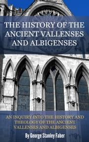 The History of the Ancient Vallenses and Albigenses ebook by Faber, George Stanley