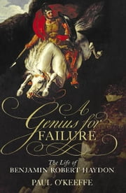 A Genius for Failure - The Life of Benjamin Robert Haydon ebook by Paul O'Keeffe