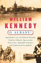 O Albany! - Improbable City of Political Wizards, Fearless Ethnics, Spectacular, Aristocrats, Splendid Nobodies, and Underrated Scoundrels ebook by William Kennedy