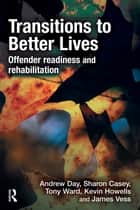 Transitions to Better Lives - Offender Readiness and Rehabilitation ebook by Andrew Day, Sharon Casey, Tony Ward,...