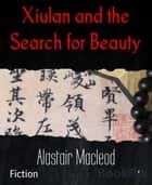 Xiulan and the Search for Beauty ebook by Alastair Macleod