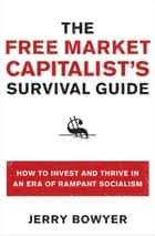 The Free Market Capitalist's Survival Guide - How to Invest and Thrive in an Era of Rampant Socialism ebook by Jerry Bowyer