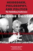 Heidegger, Philosophy, and Politics - The Heidelberg Conference ebook by Jacques Derrida, Hans-Georg Gadamer, Philippe Lacoue-Labarthe,...