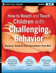 How to Reach and Teach Children with Challenging Behavior (K-8) - Practical, Ready-to-Use Interventions That Work ebook by Kaye Otten,Jodie Tuttle