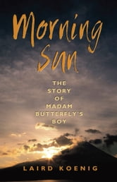Morning Sun - The Story of Madam Butterfly's Boy ebook by Laird Koenig