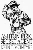 Ashton Kirk, Secret Agent ebook by John T. McIntyre