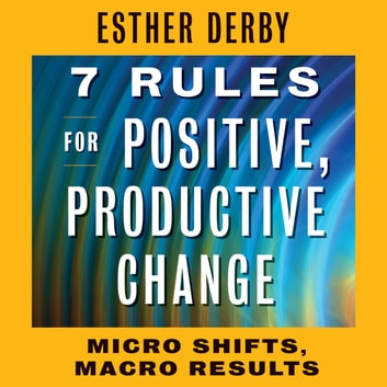 7 Rules for Positive, Productive Change - Micro Shifts, Macro Results audiobook by Esther Derby