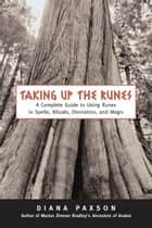 Taking Up The Runes: A Complete Guide To Using Runes In Spells, Rituals, Divination, And Magic ebook by Paxson, Diana L.