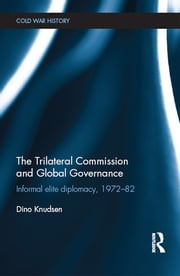 The Trilateral Commission and Global Governance - Informal Elite Diplomacy, 1972-82 ebook by Dino Knudsen