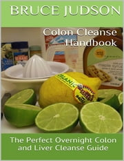 Colon Cleanse Handbook: The Perfect Overnight Colon and Liver Cleanse Guide ebook by Bruce Judson