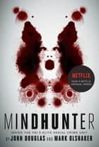 Mindhunter - Inside the FBI's Elite Serial Crime Unit ebook by John E. Douglas, Mark Olshaker