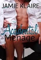 Accidental Ménage ebook by Jamie Klaire