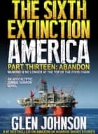 The Sixth Extinction America: Part Thirteen – Abandon. ebook by Glen Johnson