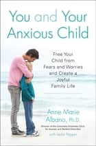 You and Your Anxious Child - Free Your Child from Fears and Worries and Create a Joyful Family Life ebook by Anne Marie Albano, Leslie Pepper