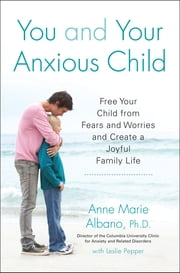 You and Your Anxious Child - Free Your Child from Fears and Worries and Create a Joyful Family Life ebook by Anne Marie Albano,Leslie Pepper