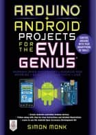 Arduino + Android Projects for the Evil Genius: Control Arduino with Your Smartphone or Tablet ebook by Simon Monk