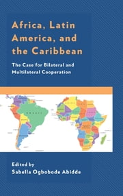 Africa, Latin America, and the Caribbean - The Case for Bilateral and Multilateral Cooperation ebook by Sabella Ogbobode Abidde, Adeoye A. Akinsanya, Augustine Avwunudiogba,...