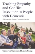 Teaching Empathy and Conflict Resolution to People with Dementia - A Guide for Person-Centered Practice ebook by Cameron Camp, Linda Camp
