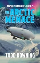Airship Daedalus: The Arctic Menace ebook by Todd Downing