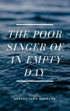 The Poor Singer of an Empty Day ebook by Robert John Goddard