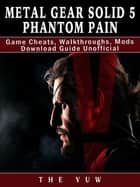 Metal Gear Solid 5 Phantom Pain Game Cheats, Walkthroughs, Mods Download Guide Unofficial ebook by The Yuw