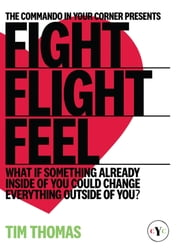 Fight, Flight, Feel - What If Something Already Inside of You Could Change Everything Outside of You? ebook by Tim Thomas
