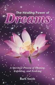 The Healing Power of Dreams - A Spiritual Process of Opening, Unfolding, and Evolving ebook by Barb Smith