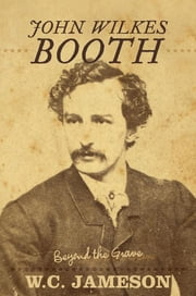 John Wilkes Booth - Beyond the Grave ebook by W.C. Jameson