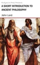 A Short Introduction to Ancient Philosophy ebook by John Lord