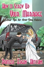 How to Screw Up Your Marriage - Do-Over Tips for First-Time Failures ebook by Pamela Fagan Hutchins