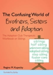 The Confusing World of Brothers, Sisters and Adoption: The Adoption Club Therapeutic Workbook on Siblings ebook by Kupecky, Regina M.