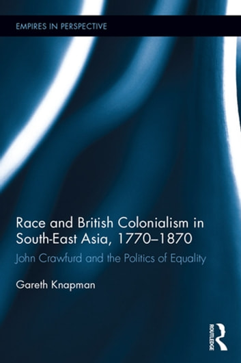 Race and British Colonialism in Southeast Asia, 1770-1870 - John Crawfurd and the Politics of Equality ebook by Gareth Knapman