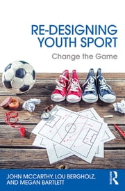 Re-Designing Youth Sport - Change the Game ebook by John McCarthy,Lou Bergholz,Megan Bartlett