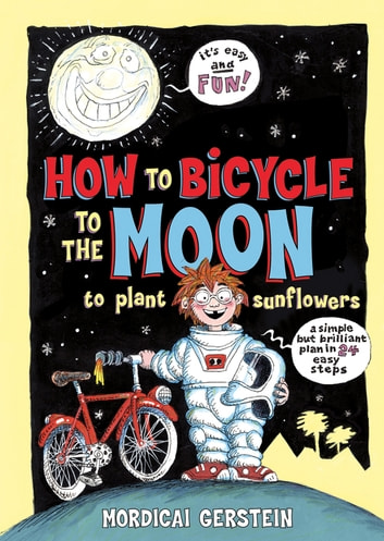 How to Bicycle to the Moon to Plant Sunflowers - A Simple but Brilliant Plan in 24 Easy Steps ebook by Mordicai Gerstein
