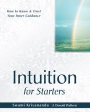 Intuition for Starters - How to Know and Trust Your Inner Guidance ebook by Swami Kriyananda