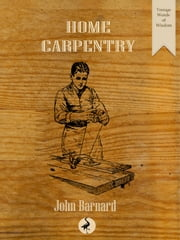 Home Carpentry - A Practical Guide for the Amateur ebook by John Barnard