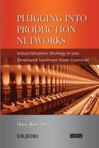 Plugging into Production Networks: Industrialization Strategy in Less Developed Southeast Asian Countries ebook by Ikuo Kuroiwa