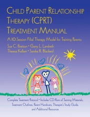 Child Parent Relationship Therapy (CPRT) Treatment Manual - A 10-Session Filial Therapy Model for Training Parents ebook by Sue C. Bratton,Garry L. Landreth,Theresa Kellam,Sandra Blackard